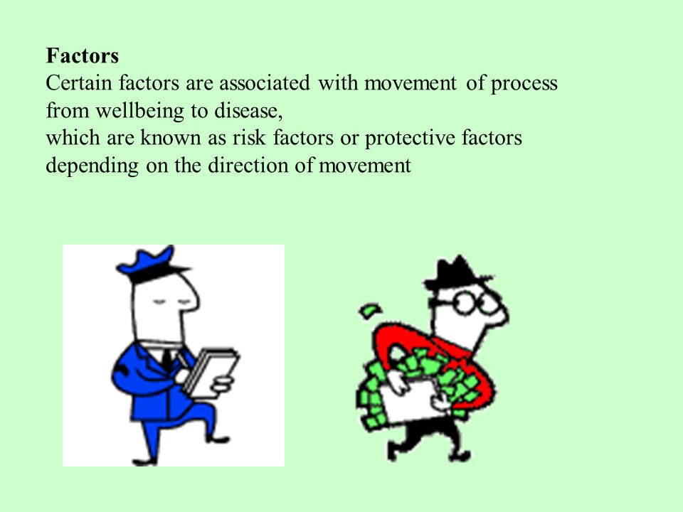 Factors Certain factors are associated with movement of process from wellbeing to disease, which are known as risk factors or protective factors depending on the direction of movement