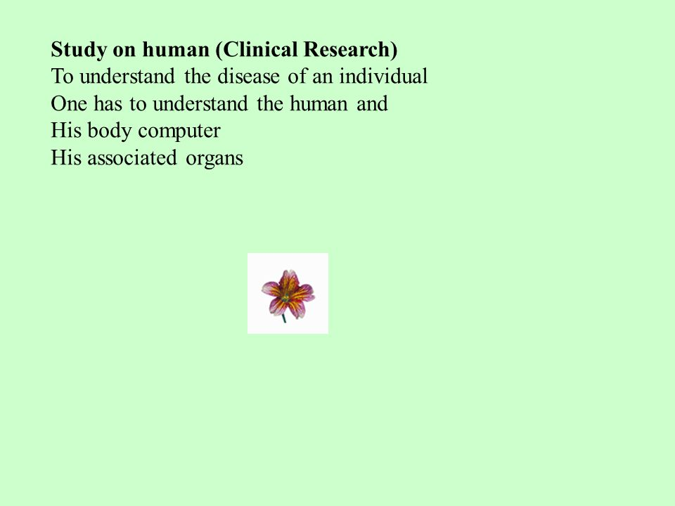 Study on human (Clinical Research) To understand the disease of an individual One has to understand the human and His body computer His associated organs
