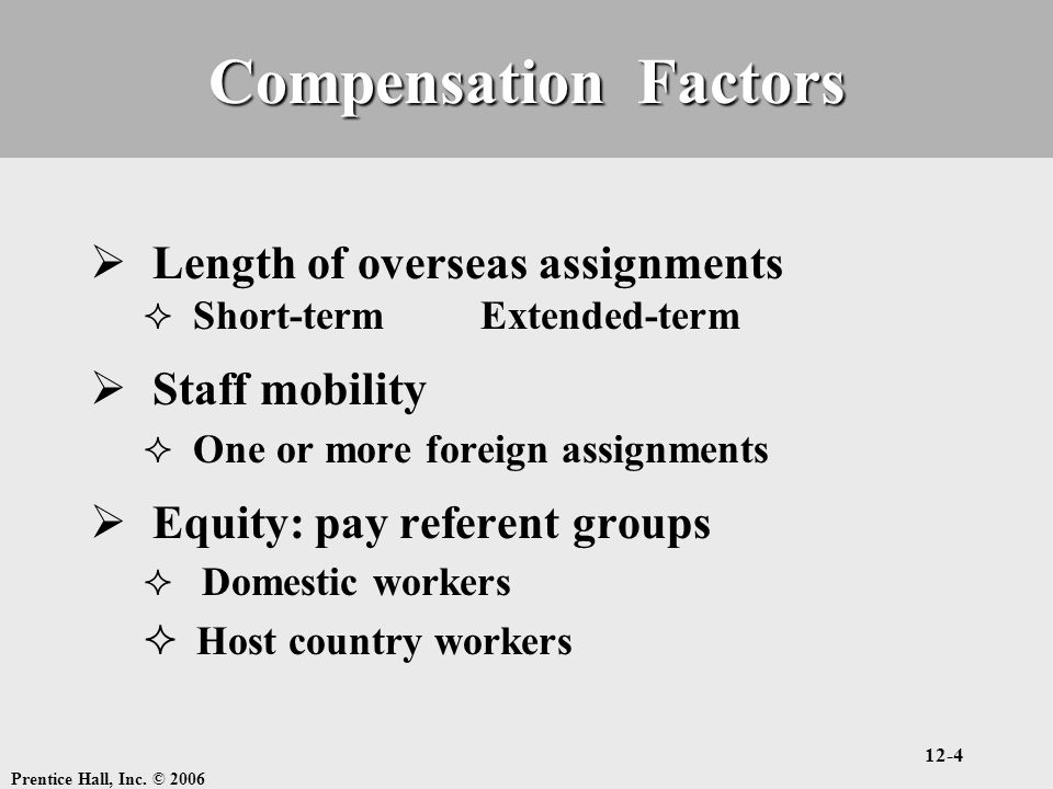 Prentice Hall, Inc. © 2006 12-4 Compensation Factors  Length of overseas assignments  Short-term Extended-term  Staff mobility  One or more foreig