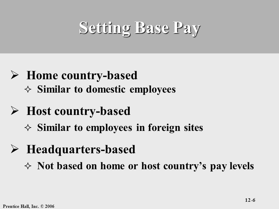 Prentice Hall, Inc. © 2006 12-6 Setting Base Pay  Home country-based  Similar to domestic employees  Host country-based  Similar to employees in f
