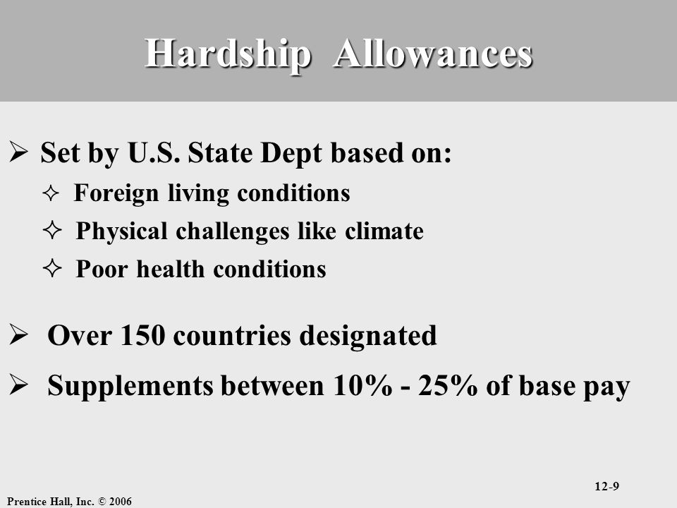 Prentice Hall, Inc. © 2006 12-9 Hardship Allowances  Set by U.S. State Dept based on:  Foreign living conditions  Physical challenges like climate