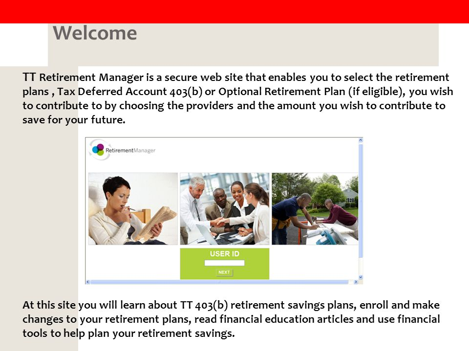 Welcome TT Retirement Manager is a secure web site that enables you to select the retirement plans, Tax Deferred Account 403(b) or Optional Retirement Plan (if eligible), you wish to contribute to by choosing the providers and the amount you wish to contribute to save for your future.