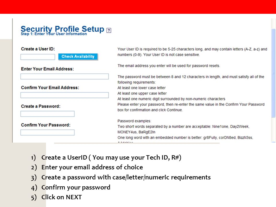 Setting Up a Password 1)Create a UserID ( You may use your Tech ID, R#) 2)Enter your email address of choice 3)Create a password with case/letter/numeric requirements 4)Confirm your password 5)Click on NEXT