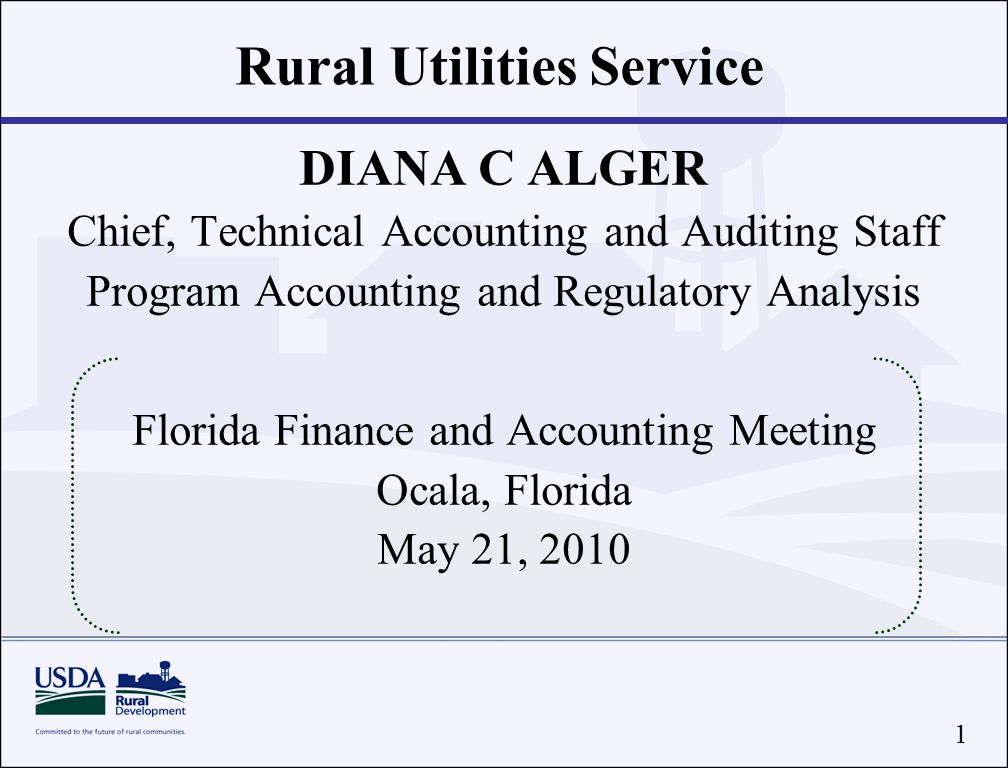 1 Rural Utilities Service DIANA C ALGER Chief, Technical Accounting and Auditing Staff Program Accounting and Regulatory Analysis Florida Finance and Accounting Meeting Ocala, Florida May 21, 2010