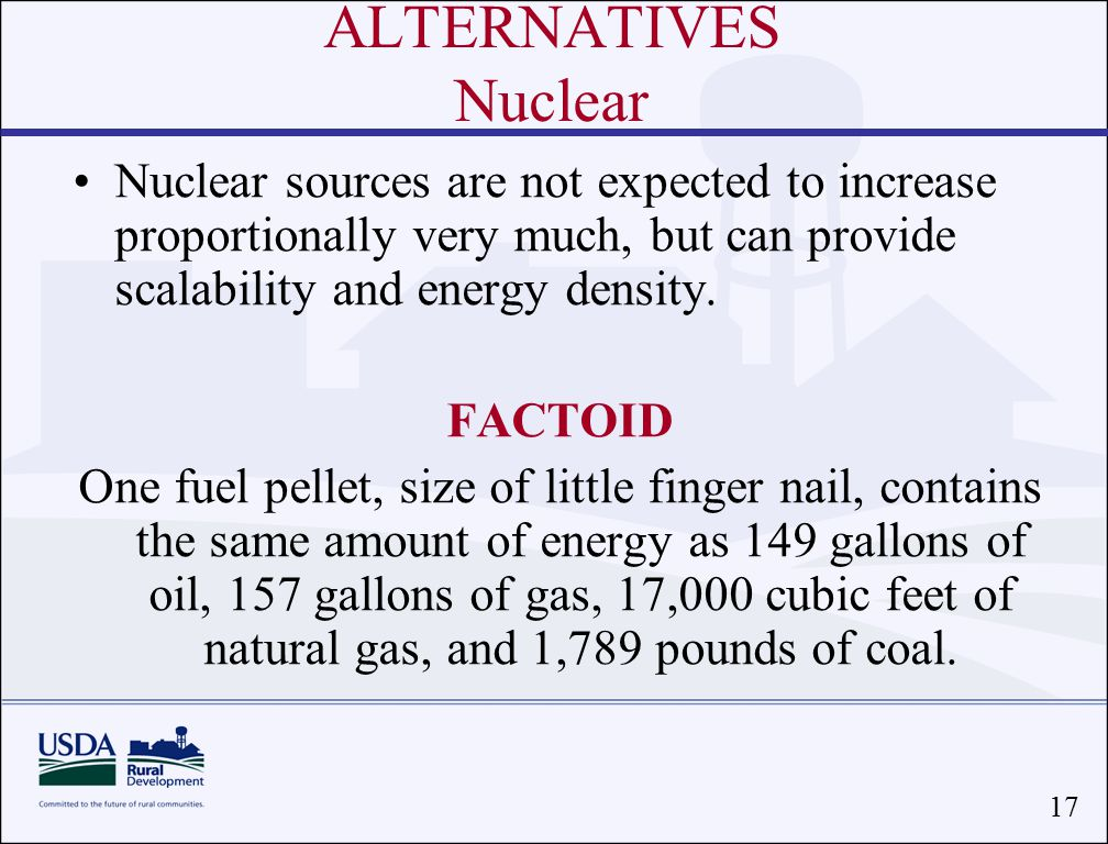 17 ALTERNATIVES Nuclear Nuclear sources are not expected to increase proportionally very much, but can provide scalability and energy density.