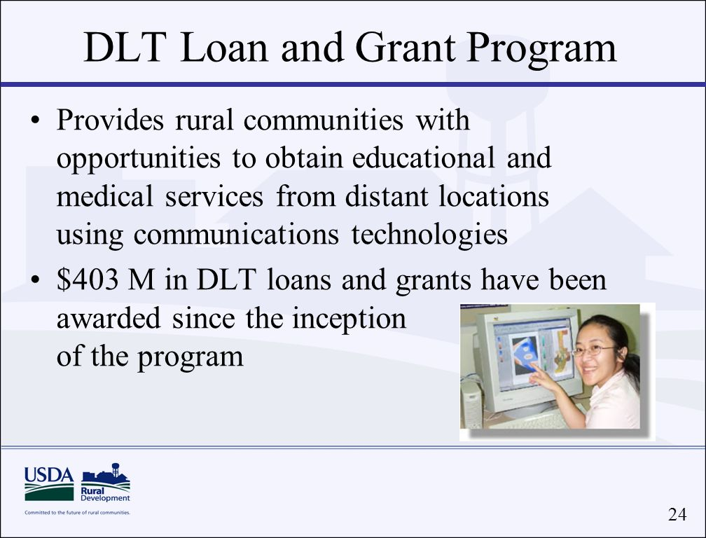24 DLT Loan and Grant Program Provides rural communities with opportunities to obtain educational and medical services from distant locations using communications technologies $403 M in DLT loans and grants have been awarded since the inception of the program