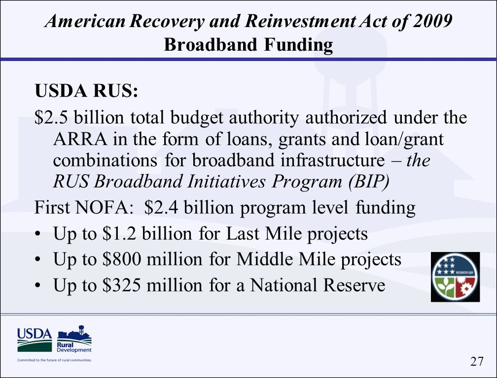 27 American Recovery and Reinvestment Act of 2009 Broadband Funding USDA RUS: $2.5 billion total budget authority authorized under the ARRA in the form of loans, grants and loan/grant combinations for broadband infrastructure – the RUS Broadband Initiatives Program (BIP) First NOFA: $2.4 billion program level funding Up to $1.2 billion for Last Mile projects Up to $800 million for Middle Mile projects Up to $325 million for a National Reserve