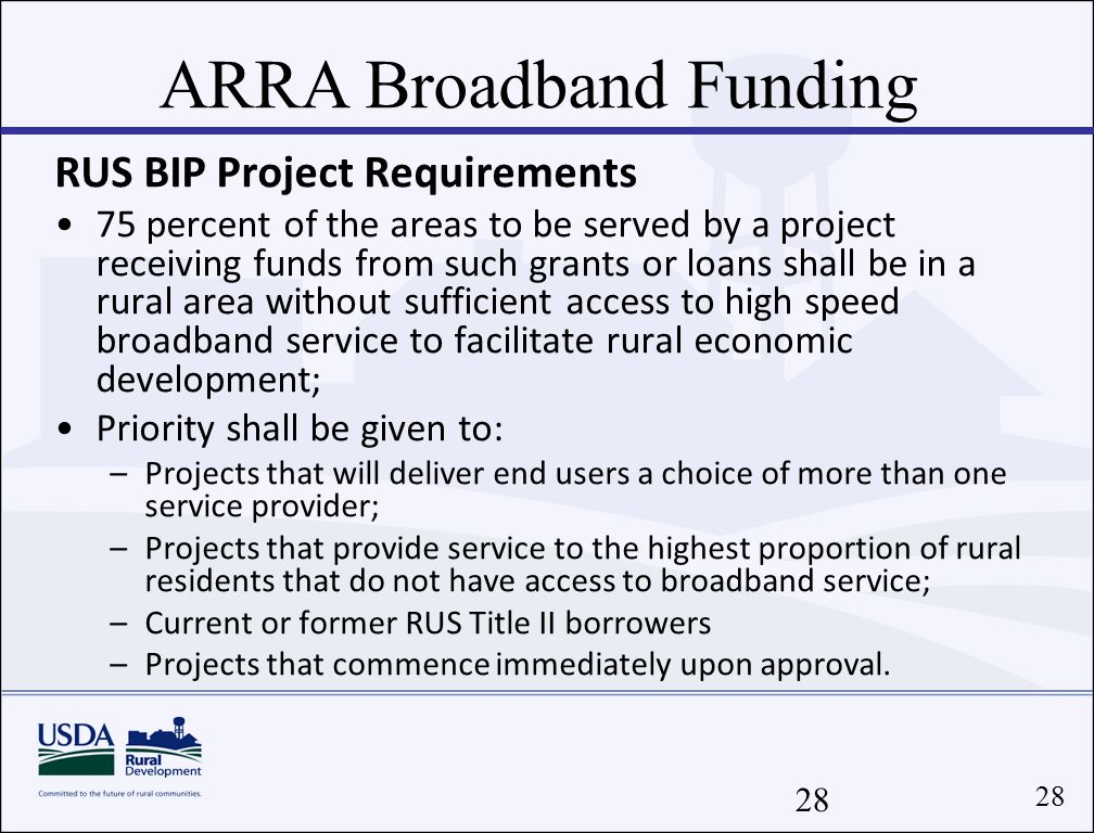 28 RUS BIP Project Requirements 75 percent of the areas to be served by a project receiving funds from such grants or loans shall be in a rural area without sufficient access to high speed broadband service to facilitate rural economic development; Priority shall be given to: –Projects that will deliver end users a choice of more than one service provider; –Projects that provide service to the highest proportion of rural residents that do not have access to broadband service; –Current or former RUS Title II borrowers –Projects that commence immediately upon approval.