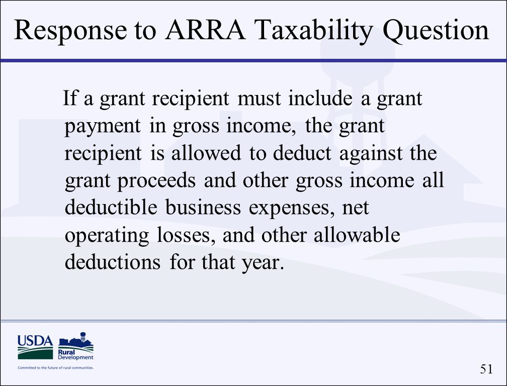 51 If a grant recipient must include a grant payment in gross income, the grant recipient is allowed to deduct against the grant proceeds and other gross income all deductible business expenses, net operating losses, and other allowable deductions for that year.