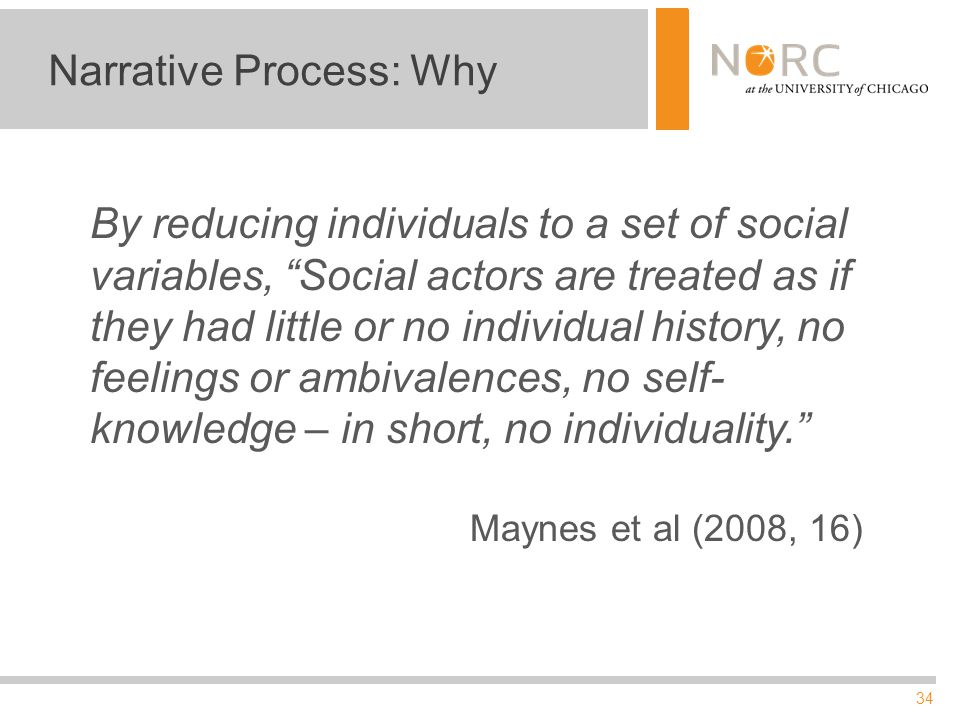 34 Narrative Process: Why By reducing individuals to a set of social variables, Social actors are treated as if they had little or no individual history, no feelings or ambivalences, no self- knowledge – in short, no individuality. Maynes et al (2008, 16)