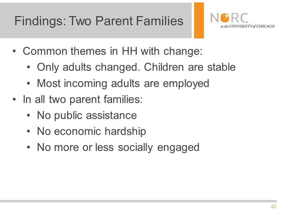 42 Findings: Two Parent Families Common themes in HH with change: Only adults changed. Children are stable Most incoming adults are employed In all tw