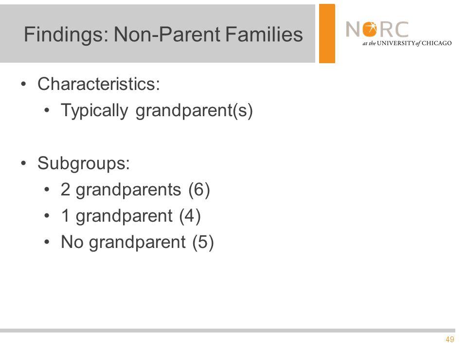 49 Findings: Non-Parent Families Characteristics: Typically grandparent(s) Subgroups: 2 grandparents (6) 1 grandparent (4) No grandparent (5)