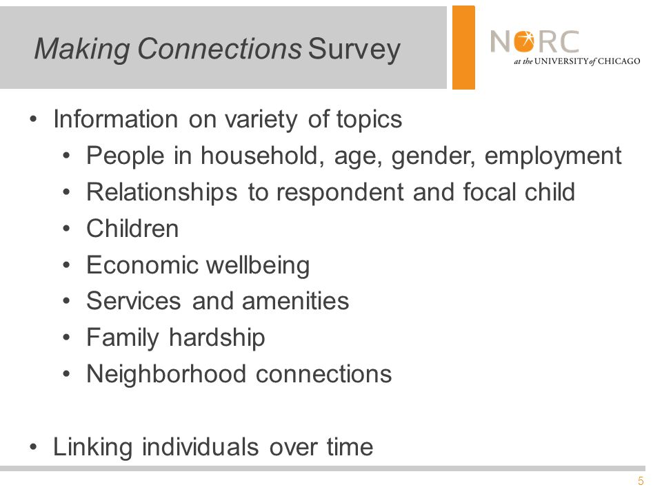 5 Making Connections Survey Information on variety of topics People in household, age, gender, employment Relationships to respondent and focal child Children Economic wellbeing Services and amenities Family hardship Neighborhood connections Linking individuals over time