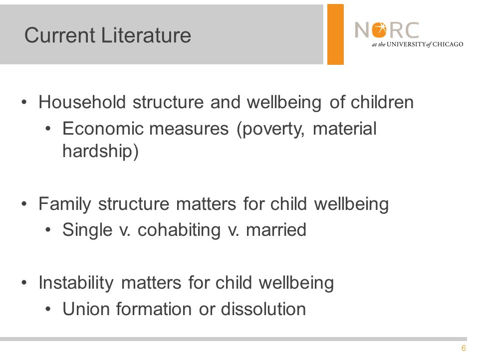 6 Current Literature Household structure and wellbeing of children Economic measures (poverty, material hardship) Family structure matters for child wellbeing Single v.