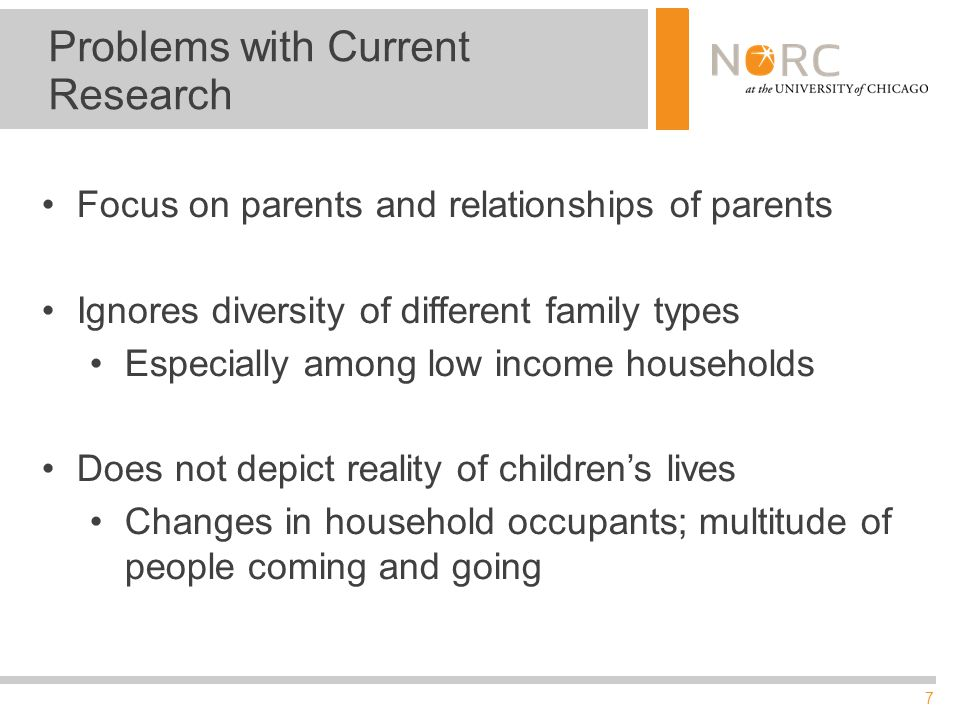 7 Problems with Current Research Focus on parents and relationships of parents Ignores diversity of different family types Especially among low income households Does not depict reality of children's lives Changes in household occupants; multitude of people coming and going
