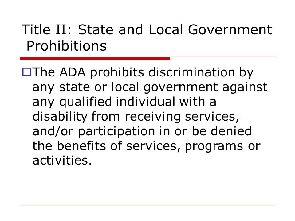 Title II: State and Local Government Prohibitions  The ADA prohibits discrimination by any state or local government against any qualified individual with a disability from receiving services, and/or participation in or be denied the benefits of services, programs or activities.