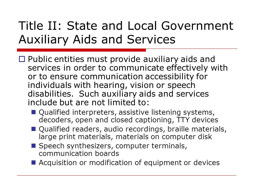 Title II: State and Local Government Auxiliary Aids and Services  Public entities must provide auxiliary aids and services in order to communicate effectively with or to ensure communication accessibility for individuals with hearing, vision or speech disabilities.