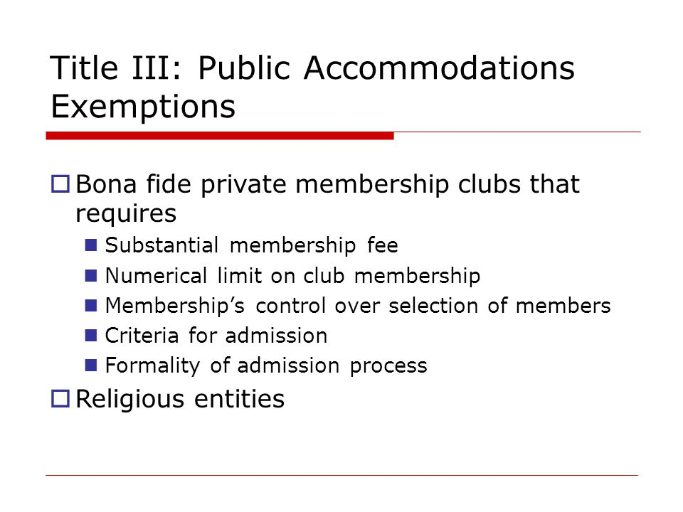 Title III: Public Accommodations Exemptions  Bona fide private membership clubs that requires Substantial membership fee Numerical limit on club membership Membership's control over selection of members Criteria for admission Formality of admission process  Religious entities
