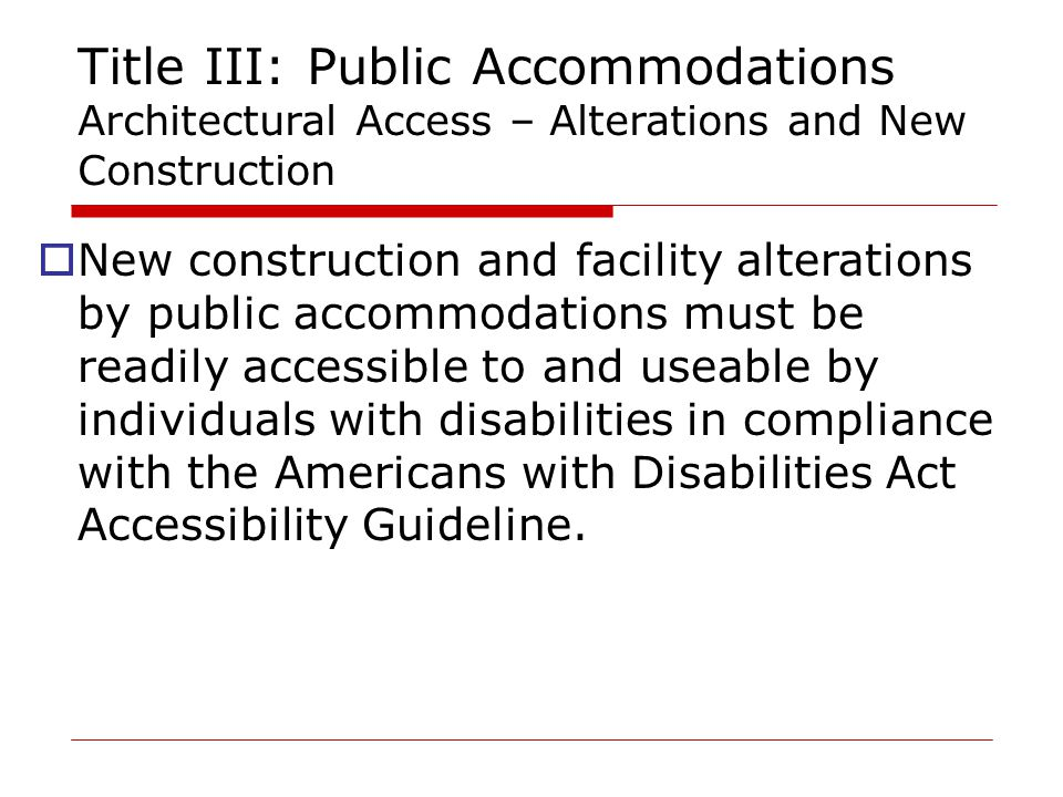 Title III: Public Accommodations Architectural Access – Alterations and New Construction  New construction and facility alterations by public accommodations must be readily accessible to and useable by individuals with disabilities in compliance with the Americans with Disabilities Act Accessibility Guideline.