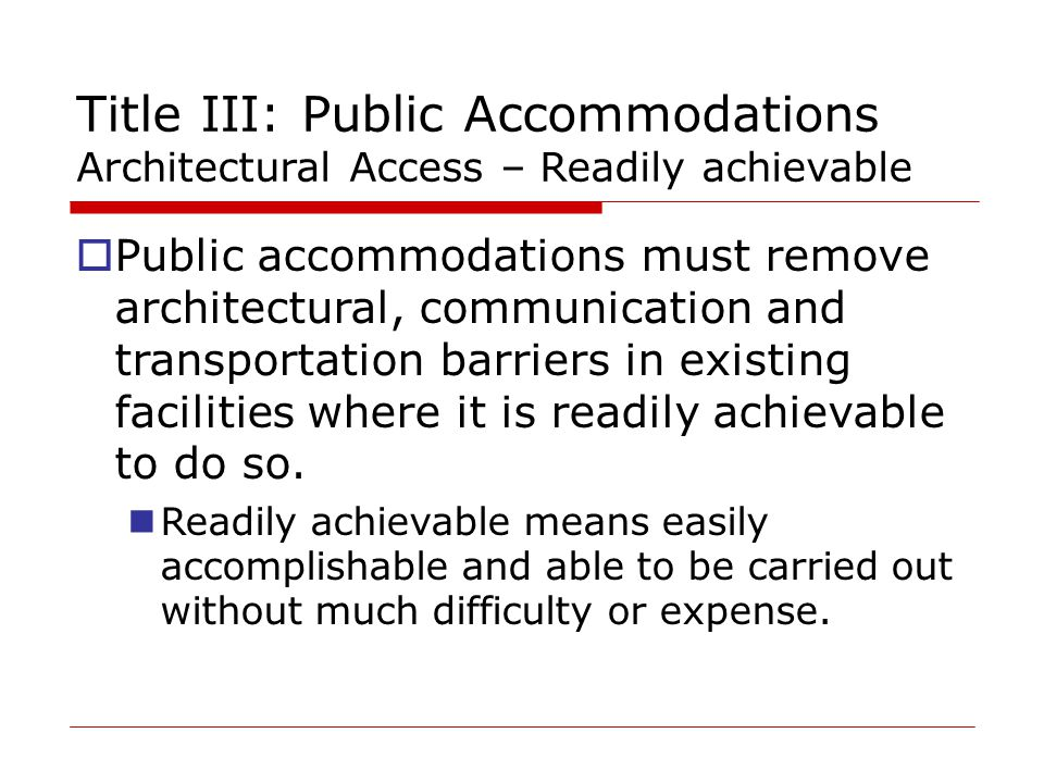Title III: Public Accommodations Architectural Access – Readily achievable  Public accommodations must remove architectural, communication and transportation barriers in existing facilities where it is readily achievable to do so.