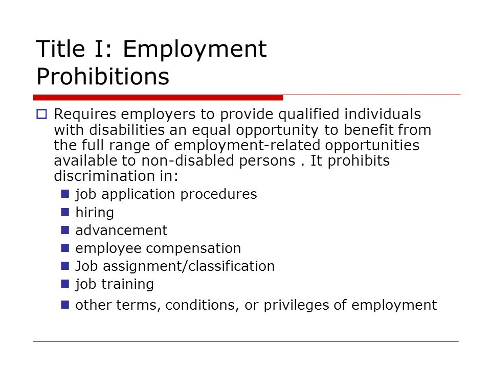 Title I: Employment Prohibitions  Requires employers to provide qualified individuals with disabilities an equal opportunity to benefit from the full range of employment-related opportunities available to non-disabled persons.