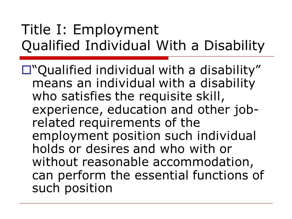 Title I: Employment Qualified Individual With a Disability  Qualified individual with a disability means an individual with a disability who satisfies the requisite skill, experience, education and other job- related requirements of the employment position such individual holds or desires and who with or without reasonable accommodation, can perform the essential functions of such position