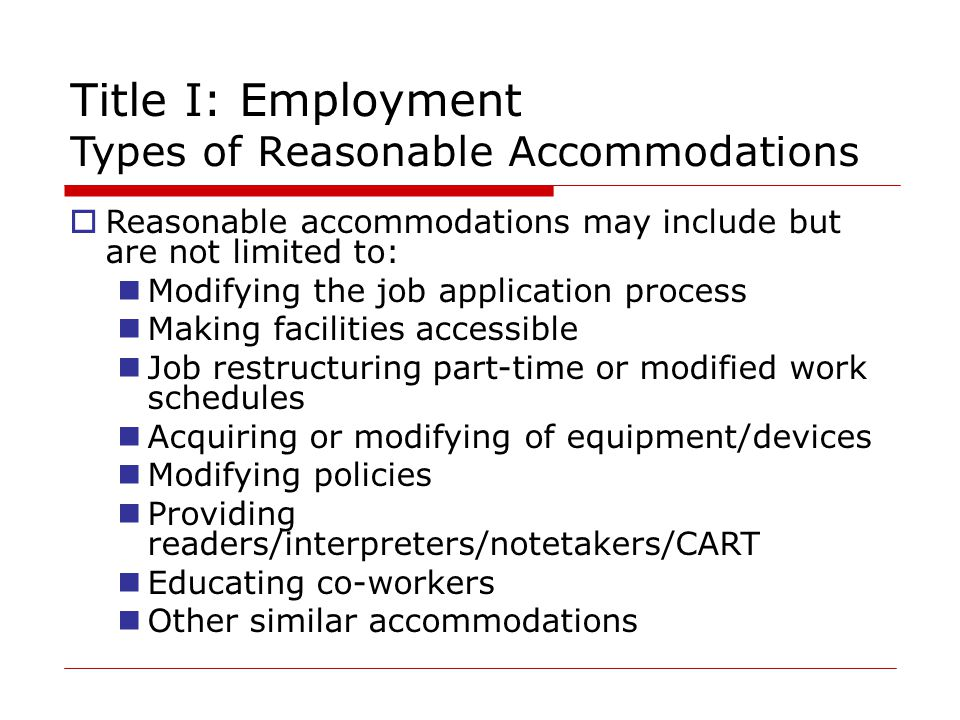 Title I: Employment Types of Reasonable Accommodations  Reasonable accommodations may include but are not limited to: Modifying the job application process Making facilities accessible Job restructuring part-time or modified work schedules Acquiring or modifying of equipment/devices Modifying policies Providing readers/interpreters/notetakers/CART Educating co-workers Other similar accommodations