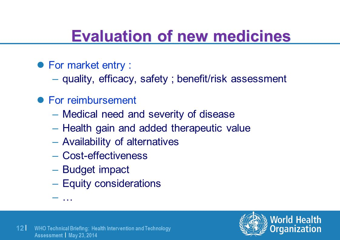 WHO Technical Briefing: Health Intervention and Technology Assessment | May 23, 2014 12 | Evaluation of new medicines For market entry : –quality, efficacy, safety ; benefit/risk assessment For reimbursement –Medical need and severity of disease –Health gain and added therapeutic value –Availability of alternatives –Cost-effectiveness –Budget impact –Equity considerations –…