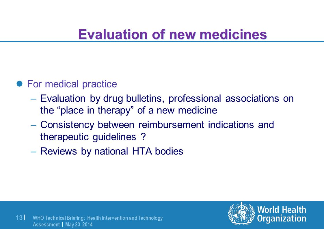 WHO Technical Briefing: Health Intervention and Technology Assessment | May 23, 2014 13 | Evaluation of new medicines For medical practice –Evaluation by drug bulletins, professional associations on the place in therapy of a new medicine –Consistency between reimbursement indications and therapeutic guidelines .