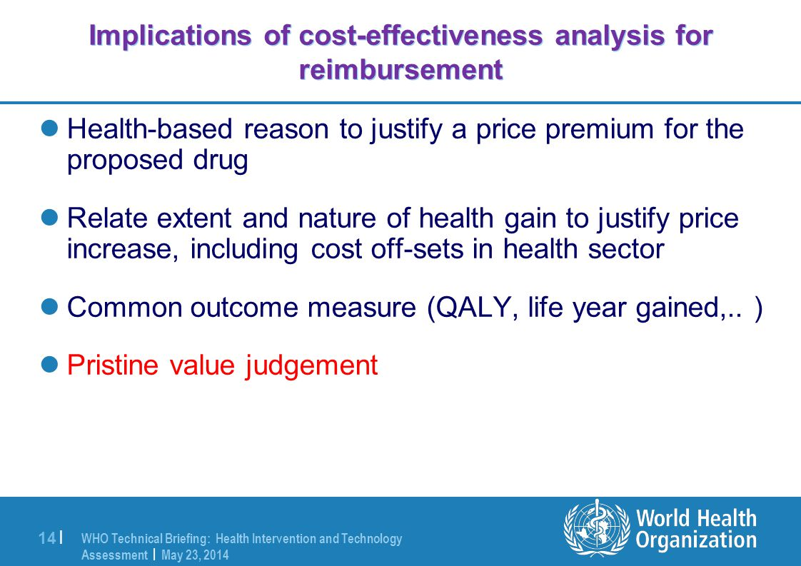 WHO Technical Briefing: Health Intervention and Technology Assessment | May 23, 2014 14 | Implications of cost-effectiveness analysis for reimbursement Health-based reason to justify a price premium for the proposed drug Relate extent and nature of health gain to justify price increase, including cost off-sets in health sector Common outcome measure (QALY, life year gained,..