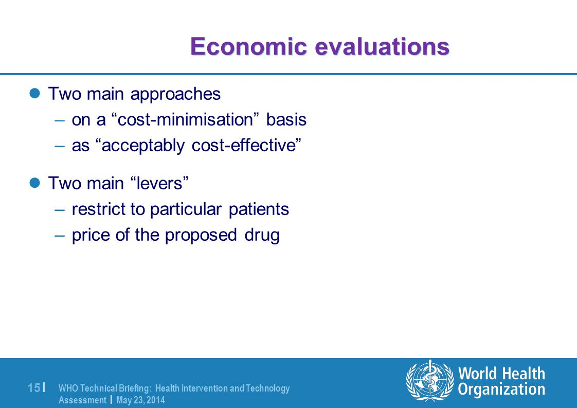 WHO Technical Briefing: Health Intervention and Technology Assessment | May 23, 2014 15 | Economic evaluations Two main approaches –on a cost-minimisation basis –as acceptably cost-effective Two main levers –restrict to particular patients –price of the proposed drug