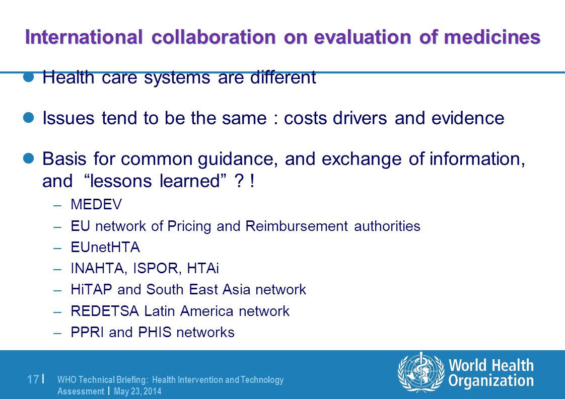 WHO Technical Briefing: Health Intervention and Technology Assessment | May 23, 2014 17 | International collaboration on evaluation of medicines Health care systems are different Issues tend to be the same : costs drivers and evidence Basis for common guidance, and exchange of information, and lessons learned .