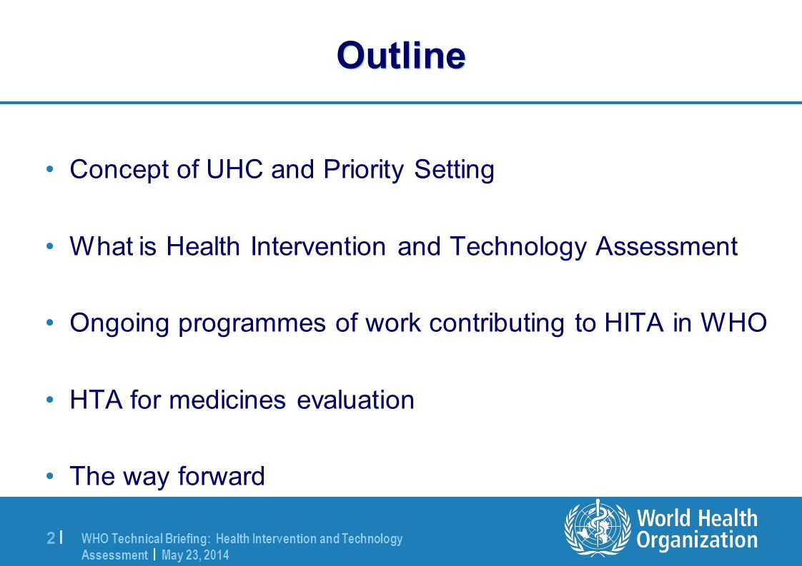 WHO Technical Briefing: Health Intervention and Technology Assessment | May 23, 2014 2 |2 | Outline Concept of UHC and Priority Setting What is Health Intervention and Technology Assessment Ongoing programmes of work contributing to HITA in WHO HTA for medicines evaluation The way forward