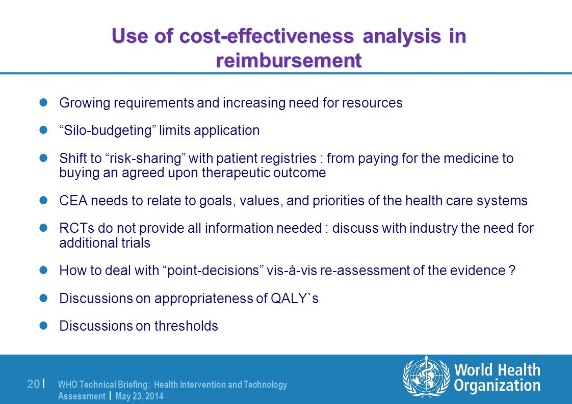 WHO Technical Briefing: Health Intervention and Technology Assessment | May 23, 2014 20 | Use of cost-effectiveness analysis in reimbursement Growing requirements and increasing need for resources Silo-budgeting limits application Shift to risk-sharing with patient registries : from paying for the medicine to buying an agreed upon therapeutic outcome CEA needs to relate to goals, values, and priorities of the health care systems RCTs do not provide all information needed : discuss with industry the need for additional trials How to deal with point-decisions vis-à-vis re-assessment of the evidence .