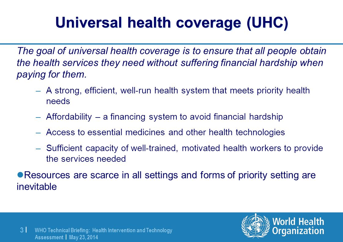 WHO Technical Briefing: Health Intervention and Technology Assessment | May 23, 2014 3 |3 | Universal health coverage (UHC) The goal of universal health coverage is to ensure that all people obtain the health services they need without suffering financial hardship when paying for them.
