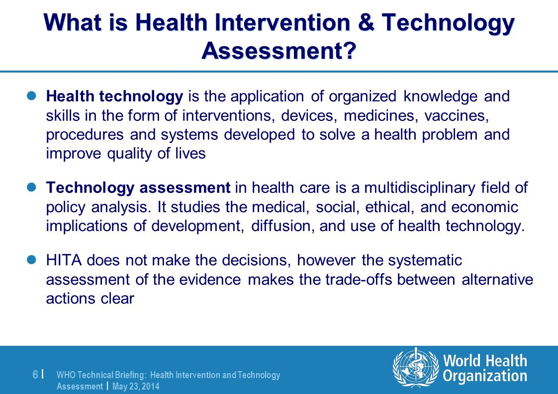 WHO Technical Briefing: Health Intervention and Technology Assessment | May 23, 2014 6 |6 | What is Health Intervention & Technology Assessment.