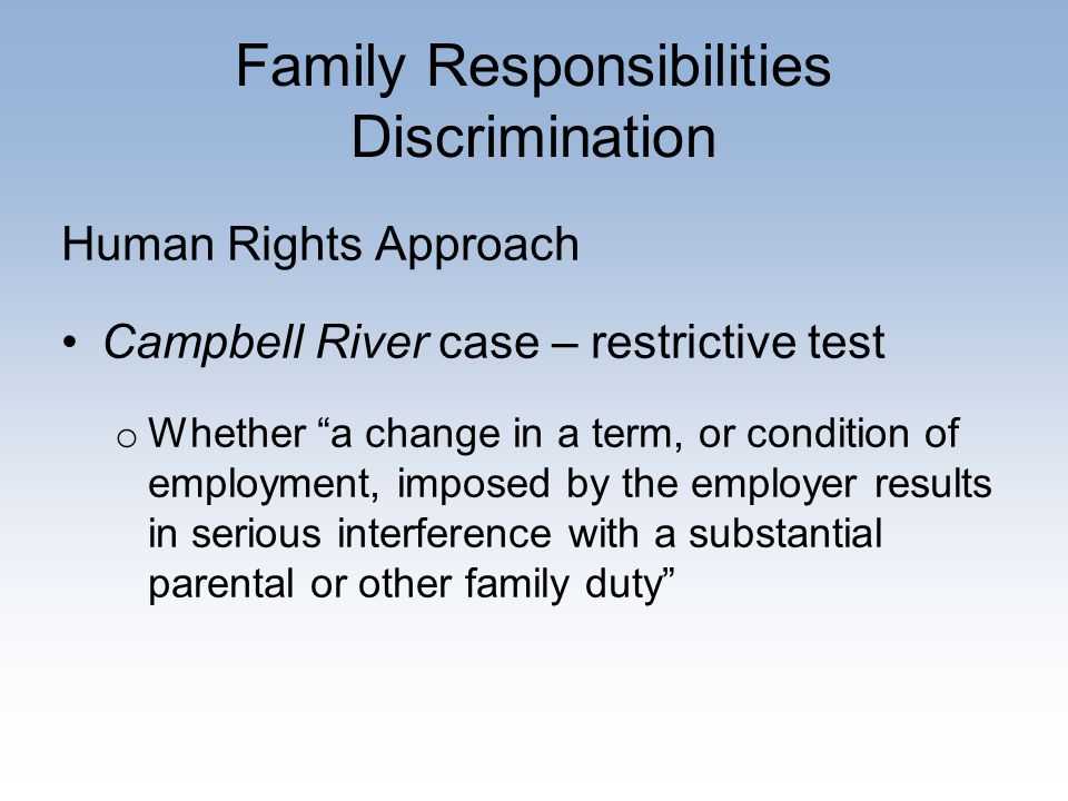 Family Responsibilities Discrimination Human Rights Approach Campbell River case – restrictive test o Whether a change in a term, or condition of employment, imposed by the employer results in serious interference with a substantial parental or other family duty