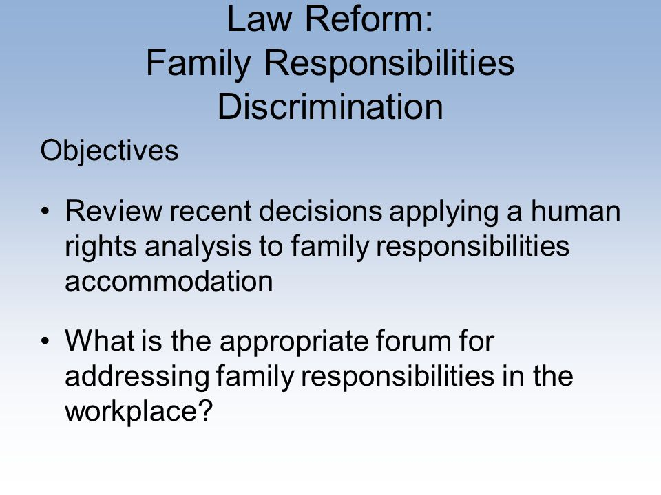 Law Reform: Family Responsibilities Discrimination Objectives Review recent decisions applying a human rights analysis to family responsibilities accommodation What is the appropriate forum for addressing family responsibilities in the workplace
