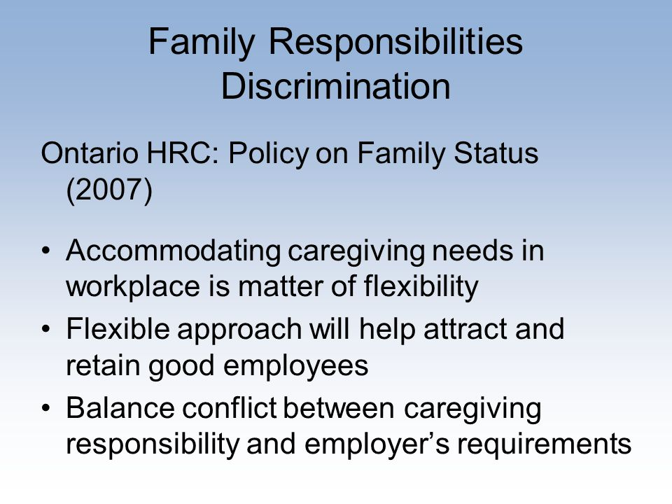 Family Responsibilities Discrimination Ontario HRC: Policy on Family Status (2007) Accommodating caregiving needs in workplace is matter of flexibility Flexible approach will help attract and retain good employees Balance conflict between caregiving responsibility and employer's requirements