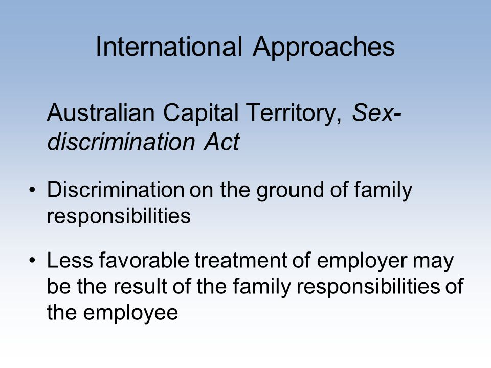 International Approaches Australian Capital Territory, Sex- discrimination Act Discrimination on the ground of family responsibilities Less favorable treatment of employer may be the result of the family responsibilities of the employee