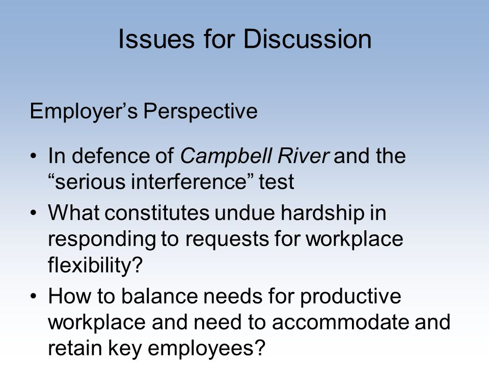Issues for Discussion Employer's Perspective In defence of Campbell River and the serious interference test What constitutes undue hardship in responding to requests for workplace flexibility.