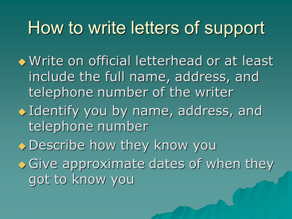 How to write letters of support  Write on official letterhead or at least include the full name, address, and telephone number of the writer  Identify you by name, address, and telephone number  Describe how they know you  Give approximate dates of when they got to know you
