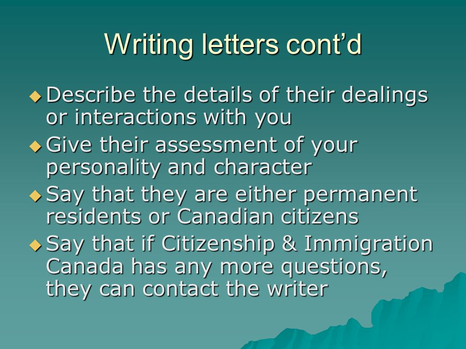 Writing letters cont'd  Describe the details of their dealings or interactions with you  Give their assessment of your personality and character  Say that they are either permanent residents or Canadian citizens  Say that if Citizenship & Immigration Canada has any more questions, they can contact the writer