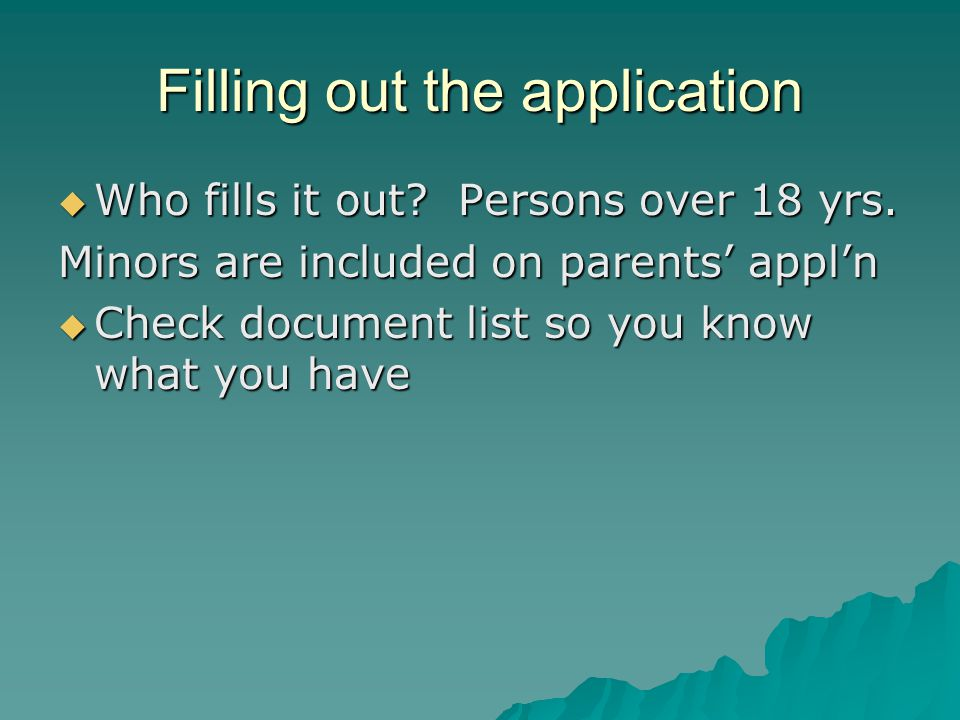 Filling out the application  Who fills it out. Persons over 18 yrs.
