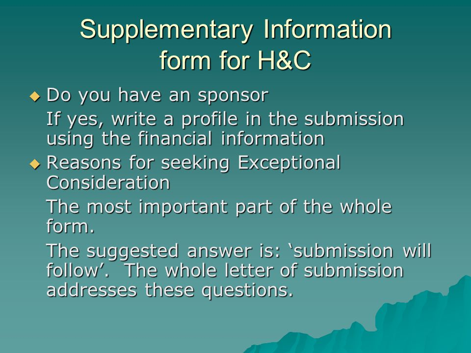 Supplementary Information form for H&C  Do you have an sponsor If yes, write a profile in the submission using the financial information  Reasons for seeking Exceptional Consideration The most important part of the whole form.