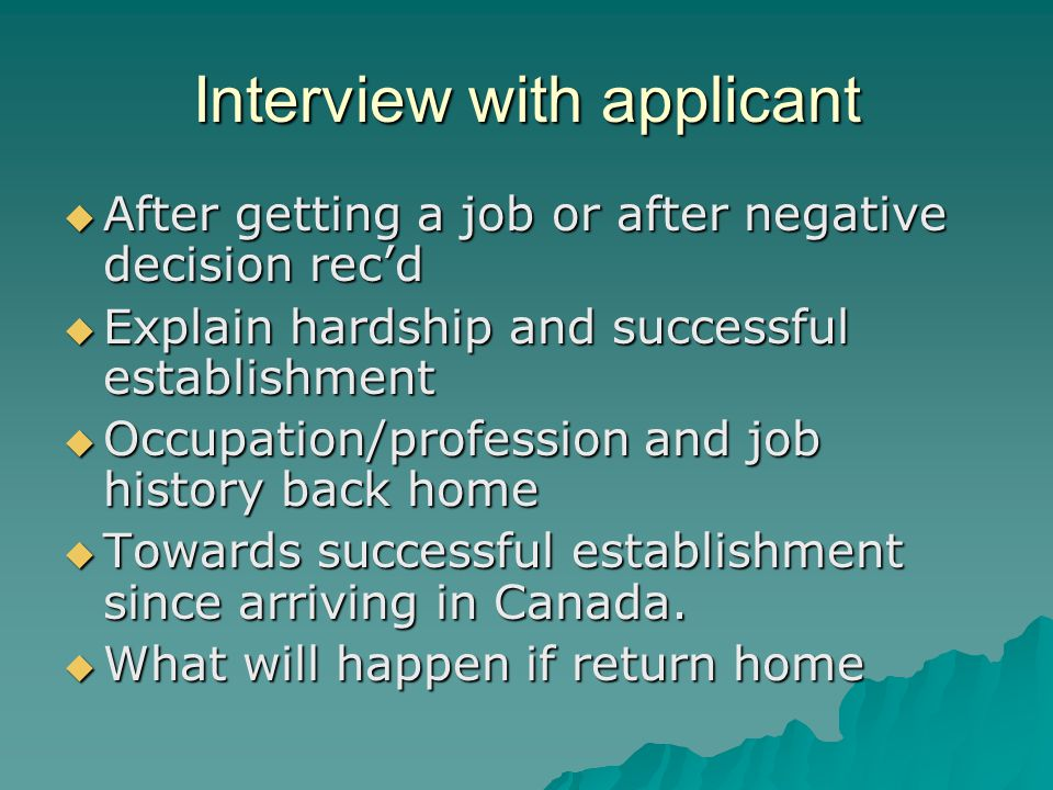 Interview with applicant  After getting a job or after negative decision rec'd  Explain hardship and successful establishment  Occupation/profession and job history back home  Towards successful establishment since arriving in Canada.