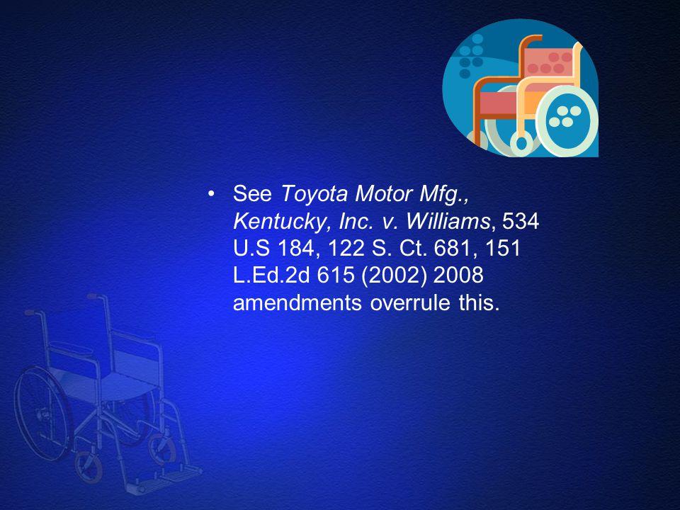 See Toyota Motor Mfg., Kentucky, Inc. v. Williams, 534 U.S 184, 122 S. Ct. 681, 151 L.Ed.2d 615 (2002) 2008 amendments overrule this.