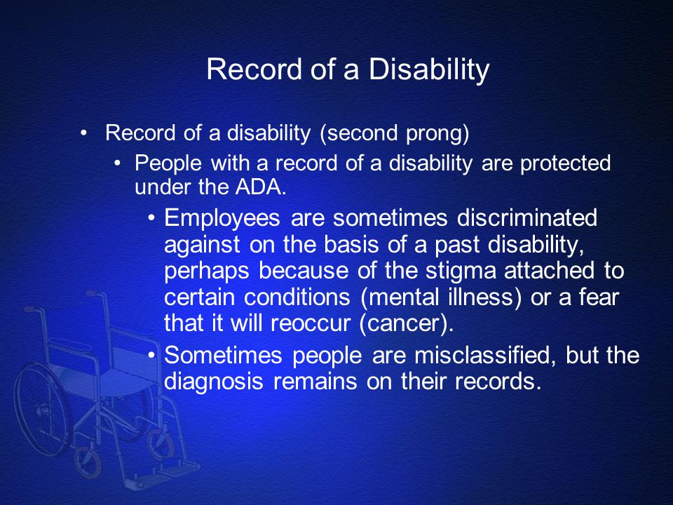 Record of a Disability Record of a disability (second prong) People with a record of a disability are protected under the ADA. Employees are sometimes