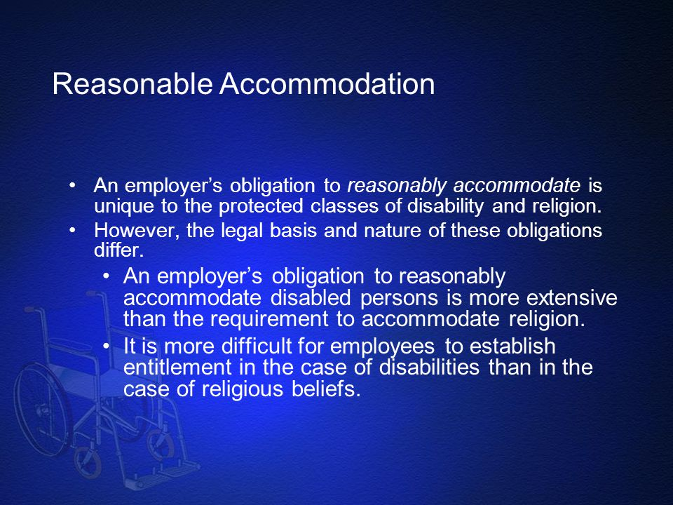 Reasonable Accommodation An employer's obligation to reasonably accommodate is unique to the protected classes of disability and religion. However, th