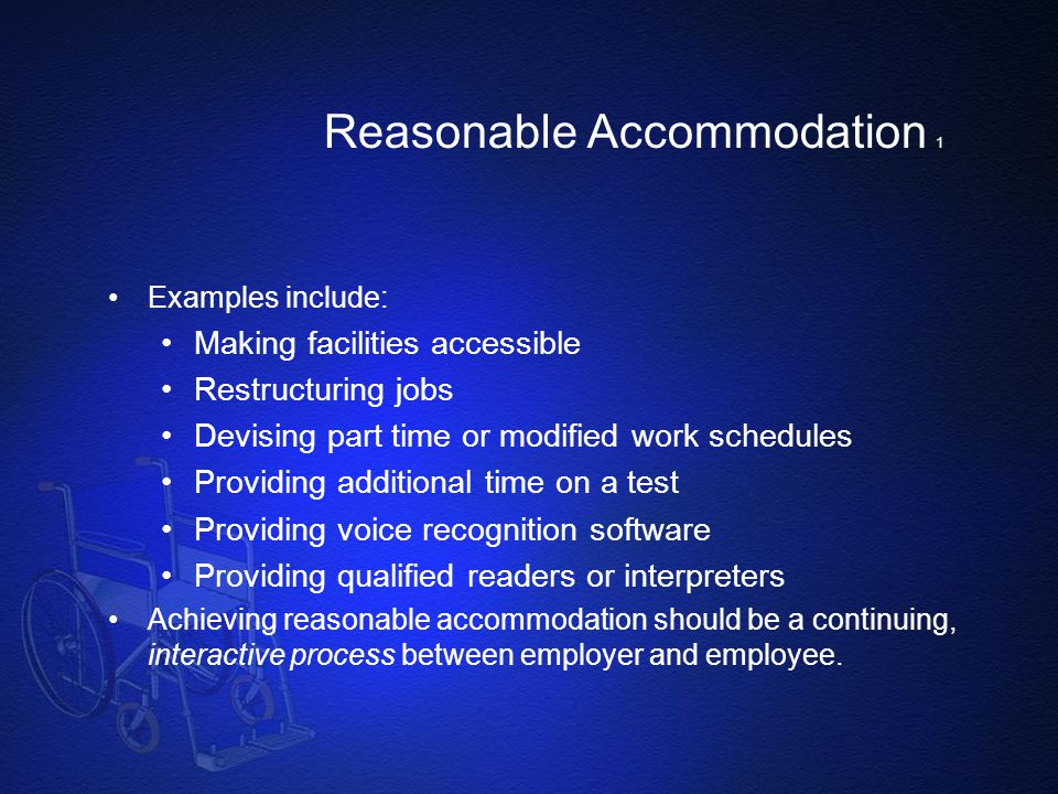 Reasonable Accommodation 1 Examples include: Making facilities accessible Restructuring jobs Devising part time or modified work schedules Providing a